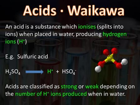 An acid is a substance which ionises (splits into ions) when placed in water, producing hydrogen ions (H + ) E.g. Sulfuric acid H 2 SO 4 H + + HSO 4 -
