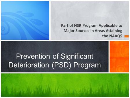 Part of NSR Program Applicable to Major Sources in Areas Attaining the NAAQS Prevention of Significant Deterioration (PSD) Program.