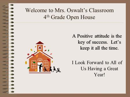Welcome to Mrs. Oswalt's Classroom 4 th Grade Open House A Positive attitude is the key of success. Let's keep it all the time. I Look Forward to All of.