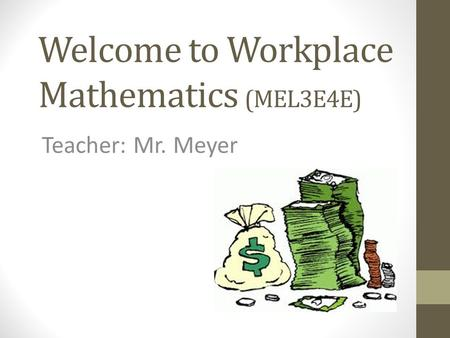 Welcome to Workplace Mathematics (MEL3E4E) Teacher: Mr. Meyer.