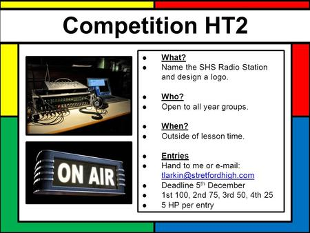 Competition HT2 ● What? ● Name the SHS Radio Station and design a logo. ● Who? ● Open to all year groups. ● When? ● Outside of lesson time. ● Entries ●