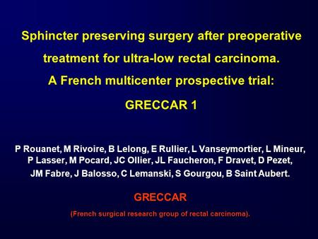Sphincter preserving surgery after preoperative treatment for ultra-low rectal carcinoma. A French multicenter prospective trial: GRECCAR 1 P Rouanet,