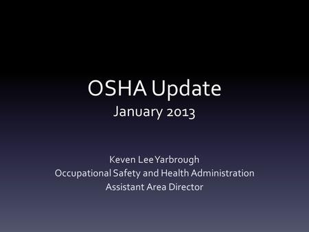 OSHA Update January 2013 Keven Lee Yarbrough Occupational Safety and Health Administration Assistant Area Director.
