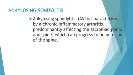 ANKYLOSING SONDYLITIS  Ankylosing spondylitis (AS) is characterised by a chronic inflammatory arthritis predominantly affecting the sacroiliac joints.