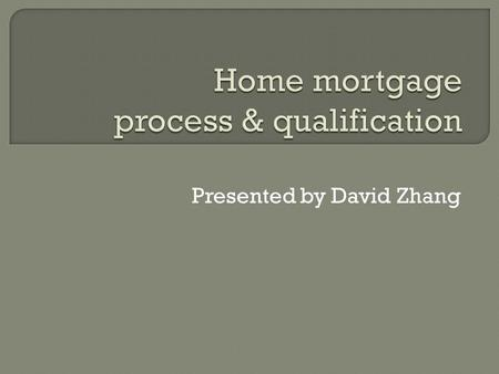 Presented by David Zhang.  How many of you have experience about home mortgage?