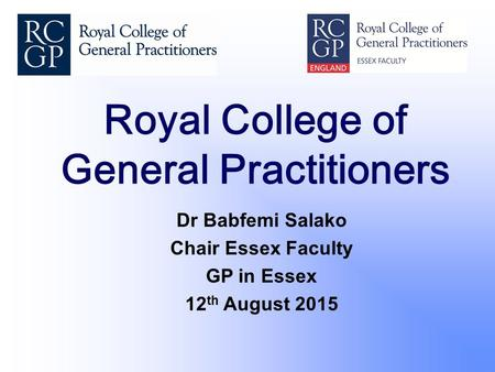 Royal College of General Practitioners Dr Babfemi Salako Chair Essex Faculty GP in Essex 12 th August 2015.