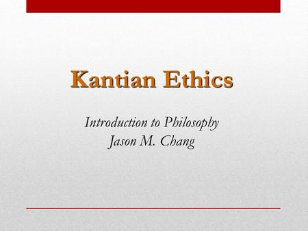 Kantian Ethics Introduction to Philosophy Jason M. Chang.