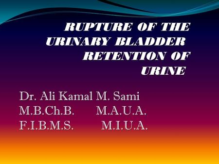 RUPTURE OF THE URINARY BLADDER RETENTION OF URINE Dr. Ali Kamal M. Sami M.B.Ch.B. M.A.U.A. F.I.B.M.S. M.I.U.A.