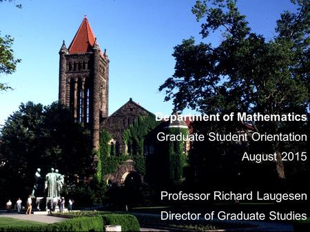 Department of Mathematics Graduate Student Orientation August 2015 Professor Richard Laugesen Director of Graduate Studies.