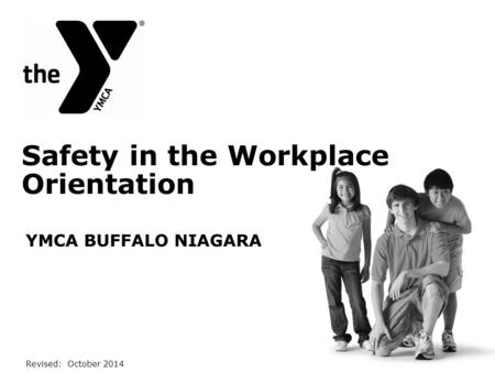 Safety in the Workplace Orientation YMCA BUFFALO NIAGARA Revised: October 2014.