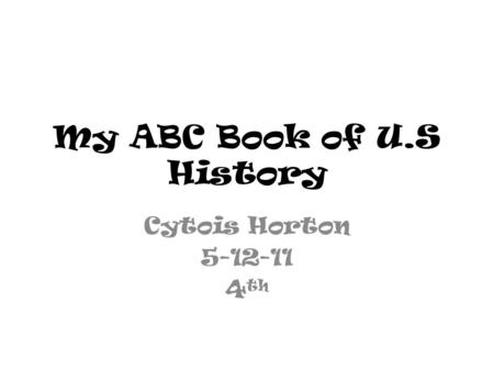 My ABC Book of U.S History Cytois Horton 5-12-11 4 th.