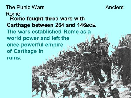 The Punic Wars Ancient Rome Rome fought three wars with Carthage between 264 and 146 BCE. The wars established Rome as a world power and left the once.