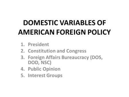 DOMESTIC VARIABLES OF AMERICAN FOREIGN POLICY 1.President 2.Constitution and Congress 3.Foreign Affairs Bureaucracy (DOS, DOD, NSC) 4.Public Opinion 5.Interest.