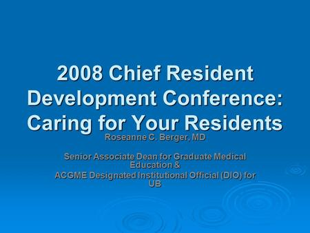 2008 Chief Resident Development Conference: Caring for Your Residents Roseanne C. Berger, MD Senior Associate Dean for Graduate Medical Education & ACGME.