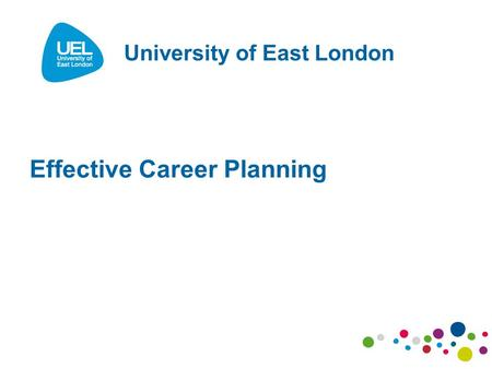 Effective Career Planning University of East London.
