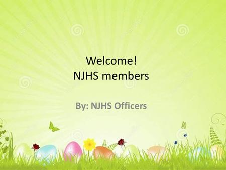 Welcome! NJHS members By: NJHS Officers. What are the NJHS requirements? Average of 93% or above. No grade under 80% in any class. No detentions or referrals.