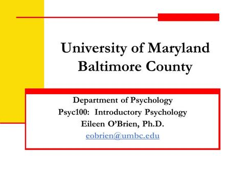 University of Maryland Baltimore County Department of Psychology Psyc100: Introductory Psychology Eileen O'Brien, Ph.D.
