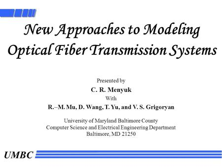 UMBC New Approaches to Modeling Optical Fiber Transmission Systems Presented by C. R. Menyuk With R.  M. Mu, D. Wang, T. Yu, and V. S. Grigoryan University.
