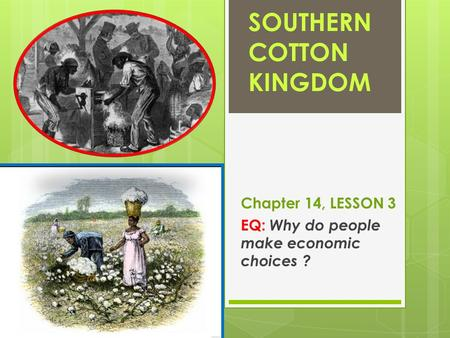 SOUTHERN COTTON KINGDOM Chapter 14, LESSON 3 EQ: Why do people make economic choices ?