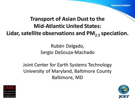Transport of Asian Dust to the Mid-Atlantic United States: Lidar, satellite observations and PM 2.5 speciation. Rubén Delgado, Sergio DeSouza-Machado Joint.