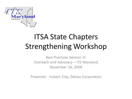ITSA State Chapters Strengthening Workshop Best Practices Session III: Outreach and Advocacy – ITS Maryland November 16, 2008 Presenter: Hubert Clay, Delcan.