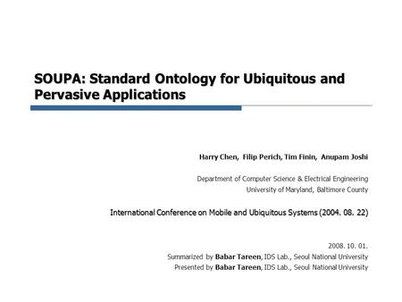 SOUPA: Standard Ontology for Ubiquitous and Pervasive Applications Harry Chen, Filip Perich, Tim Finin, Anupam Joshi Department of Computer Science & Electrical.
