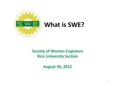 What is SWE? Society of Women Engineers Rice University Section August 30, 2012 1.