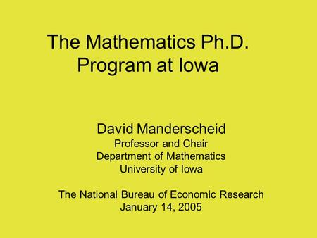 The Mathematics Ph.D. Program at Iowa David Manderscheid Professor and Chair Department of Mathematics University of Iowa The National Bureau of Economic.