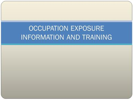 OCCUPATION EXPOSURE INFORMATION AND TRAINING PURPOSE To outline methods to inform and train personnel regarding occupation exposures.
