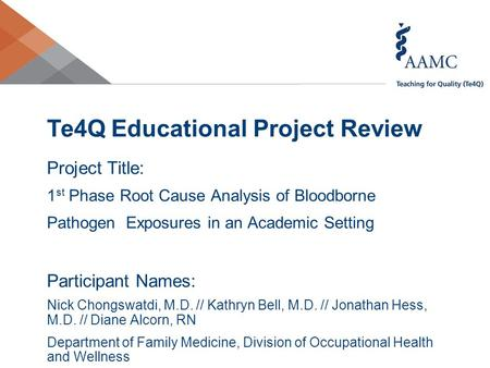 Te4Q Educational Project Review Project Title: 1 st Phase Root Cause Analysis of Bloodborne Pathogen Exposures in an Academic Setting Participant Names: