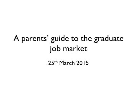 A parents' guide to the graduate job market 25 th March 2015.