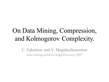 On Data Mining, Compression, and Kolmogorov Complexity. C. Faloutsos and V. Megalooikonomou Data Mining and Knowledge Discovery, 2007.