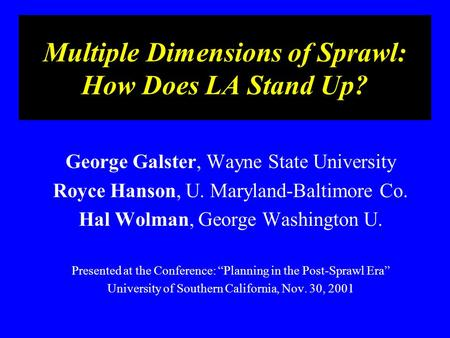 Multiple Dimensions of Sprawl: How Does LA Stand Up? George Galster, Wayne State University Royce Hanson, U. Maryland-Baltimore Co. Hal Wolman, George.