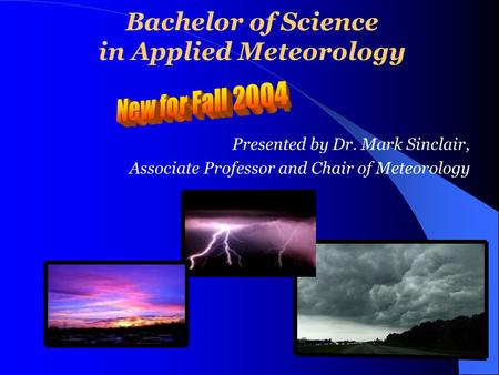 Bachelor of Science in Applied Meteorology Presented by Dr. Mark Sinclair, Associate Professor and Chair of Meteorology.