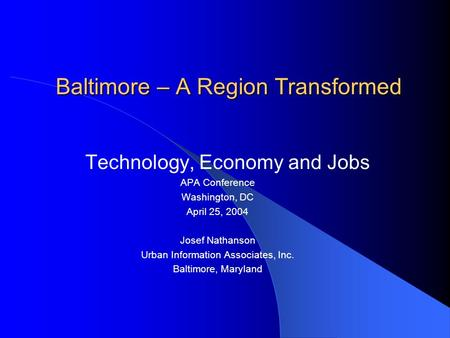 Baltimore – A Region Transformed Technology, Economy and Jobs APA Conference Washington, DC April 25, 2004 Josef Nathanson Urban Information Associates,