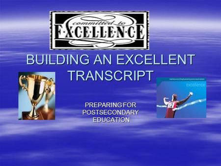 BUILDING AN EXCELLENT TRANSCRIPT PREPARING FOR POSTSECONDARY EDUCATION EDUCATION.