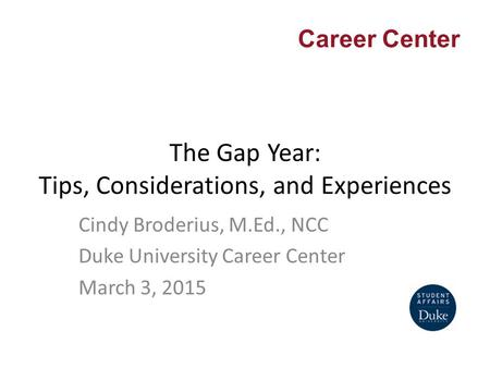 Career Center The Gap Year: Tips, Considerations, and Experiences Cindy Broderius, M.Ed., NCC Duke University Career Center March 3, 2015.