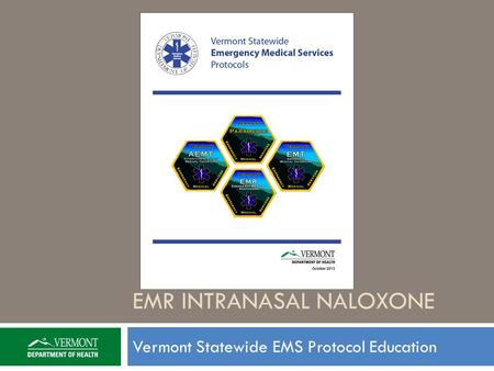 EMR INTRANASAL NALOXONE Vermont Statewide EMS Protocol Education.