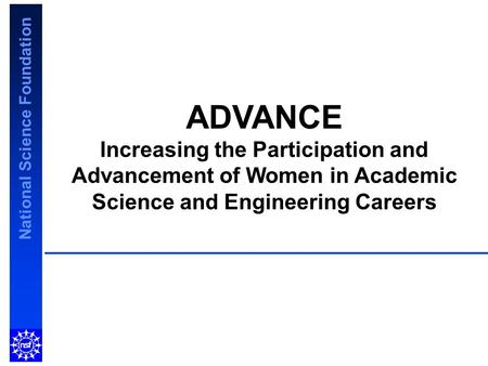 National Science Foundation ADVANCE Increasing the Participation and Advancement of Women in Academic Science and Engineering Careers.