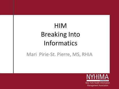 HIM Breaking Into Informatics Mari Pirie-St. Pierre, MS, RHIA.