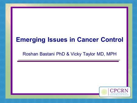 Emerging Issues in Cancer Control Roshan Bastani PhD & Vicky Taylor MD, MPH.