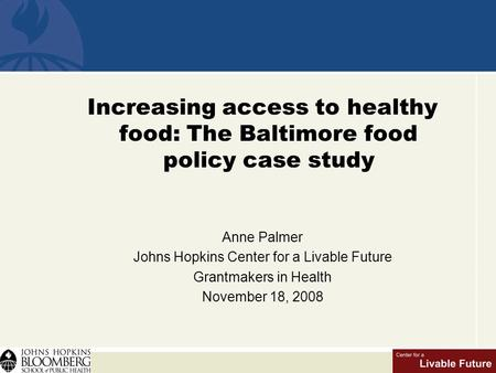 Increasing access to healthy food: The Baltimore food policy case study Anne Palmer Johns Hopkins Center for a Livable Future Grantmakers in Health November.
