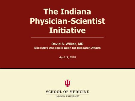 The Indiana Physician-Scientist Initiative David S. Wilkes, MD Executive Associate Dean for Research Affairs April 19, 2010.