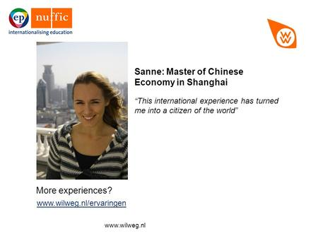 "More experiences? www.wilweg.nl/ervaringen www.wilweg.nl/ervaringen Sanne: Master of Chinese Economy in Shanghai ""This international experience has turned."