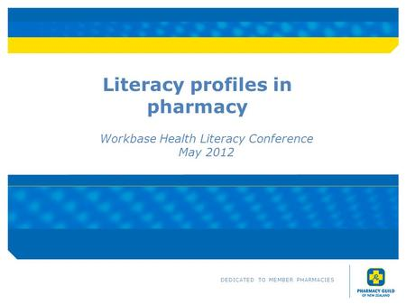 Literacy profiles in pharmacy Workbase Health Literacy Conference May 2012 DEDICATED TO MEMBER PHARMACIES.