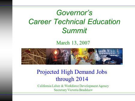 Governor's Career Technical Education Summit March 13, 2007 California Labor & Workforce Development Agency Secretary Victoria Bradshaw Projected High.