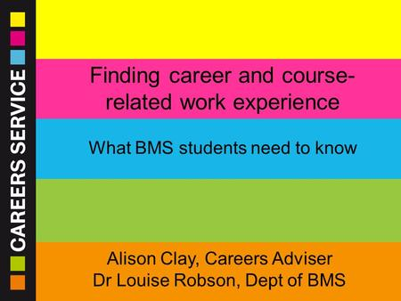 23/09/2015 www.sheffield.ac.uk/careers Finding career and course- related work experience What BMS students need to know Alison Clay, Careers Adviser Dr.