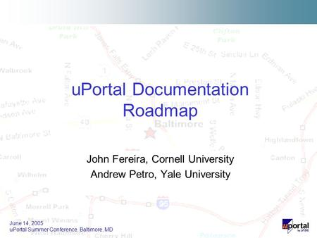 June 14, 2005 uPortal Summer Conference, Baltimore, MD John Fereira, Cornell University Andrew Petro, Yale University uPortal Documentation Roadmap.