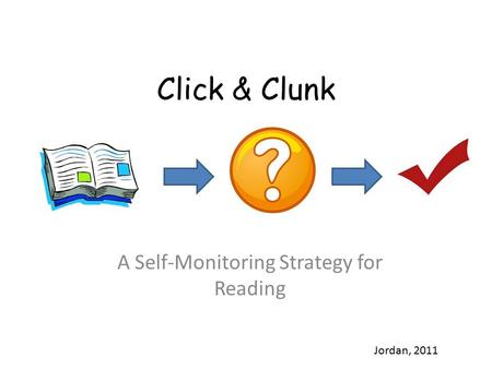 Click & Clunk A Self-Monitoring Strategy for Reading Jordan, 2011.