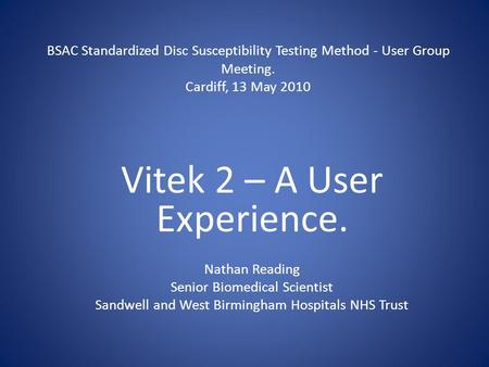 BSAC Standardized Disc Susceptibility Testing Method - User Group Meeting. Cardiff, 13 May 2010 Vitek 2 – A User Experience. Nathan Reading Senior Biomedical.